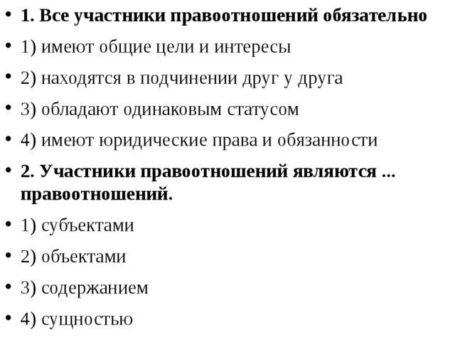 1. Все участники правоотношений обязательно 1) имеют общие цели и интересы 2)...