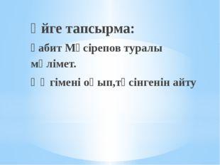 Үйге тапсырма: Ғабит Мүсірепов туралы мәлімет. Әңгімені оқып,түсінгенін айту