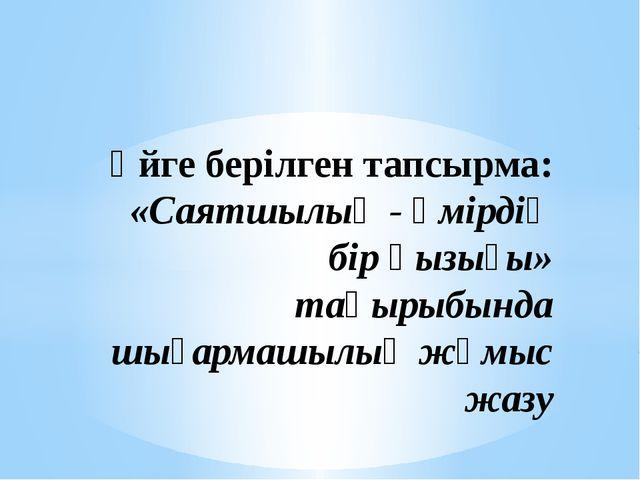 Үйге берілген тапсырма: «Саятшылық - өмірдің бір қызығы» тақырыбында шығармаш...