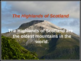 The Highlands of Scotland The Highlands of Scotland are the oldest mountains