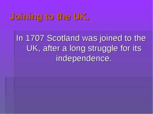 Joining to the UK. In 1707 Scotland was joined to the UK, after a long strugg