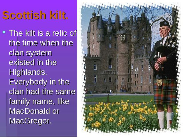 Scottish kilt. The kilt is a relic of the time when the clan system existed i...