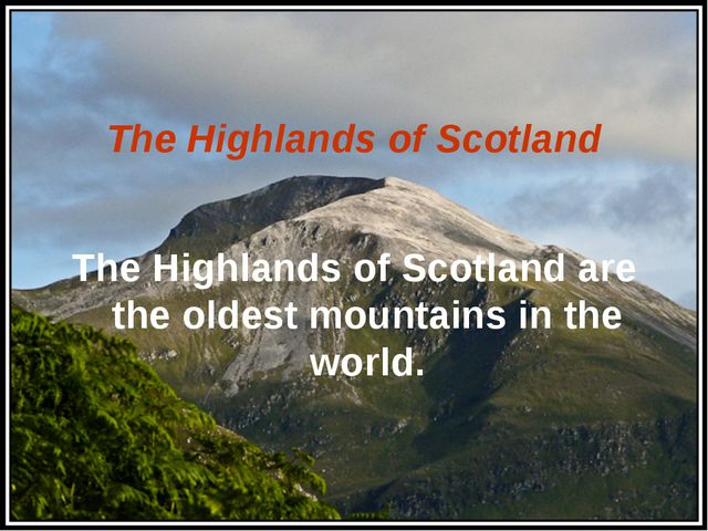 The Highlands of Scotland The Highlands of Scotland are the oldest mountains...