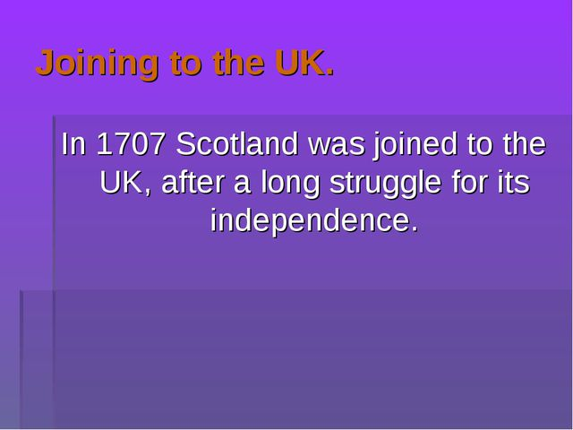Joining to the UK. In 1707 Scotland was joined to the UK, after a long strugg...