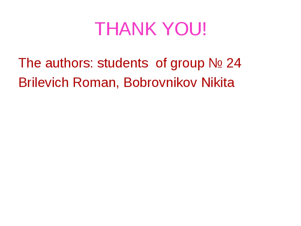 THANK YOU! The authors: students of group № 24 Brilevich Roman, Bobrovnikov N...