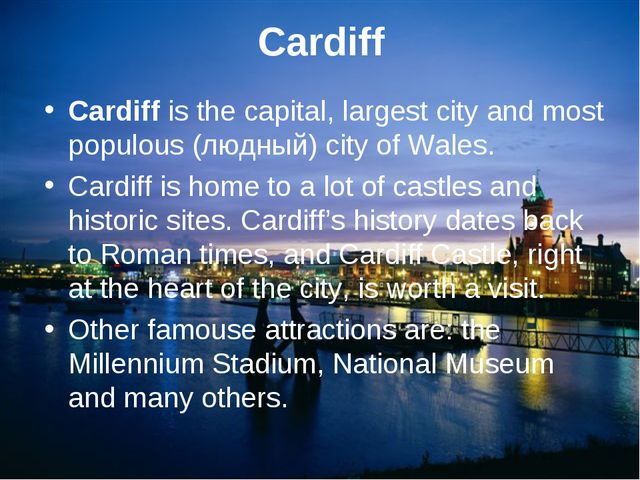 Cardiff Cardiff is the capital, largest city and most populous (людный) city...