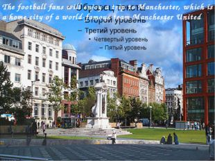The football fans will enjoy a trip to Manchester, which is a home city of a