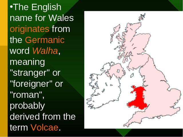 The English name for Wales originates from the Germanic word Walha, meaning...
