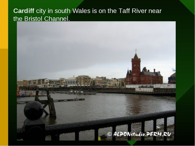 Cardiff city in south Wales is on the Taff River near the Bristol Channel.