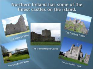 The Monea Castle The Carrickfergus Castle The Dunluce Castle The Enniskillen