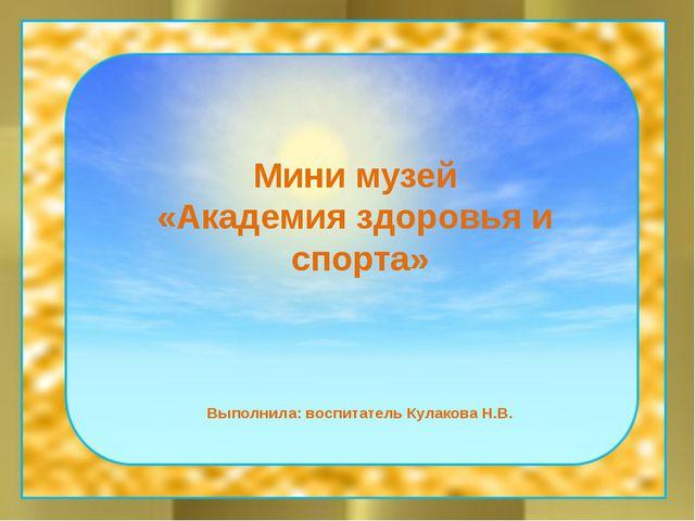 Мини музей «Академия здоровья и спорта» Выполнила: воспитатель Кулакова Н.В.
