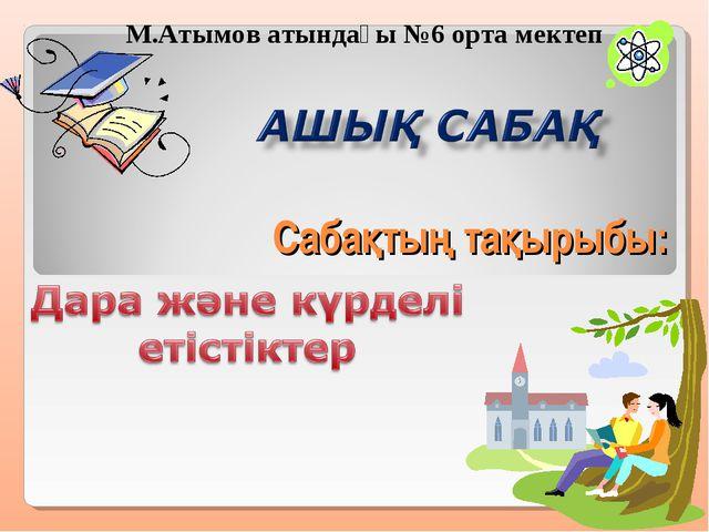 Сабақтың тақырыбы: М.Атымов атындағы №6 орта мектеп