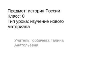 Предмет: история России Класс: 8 Тип урока: изучение нового материала Учитель