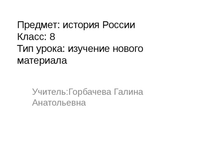 Предмет: история России Класс: 8 Тип урока: изучение нового материала Учитель...