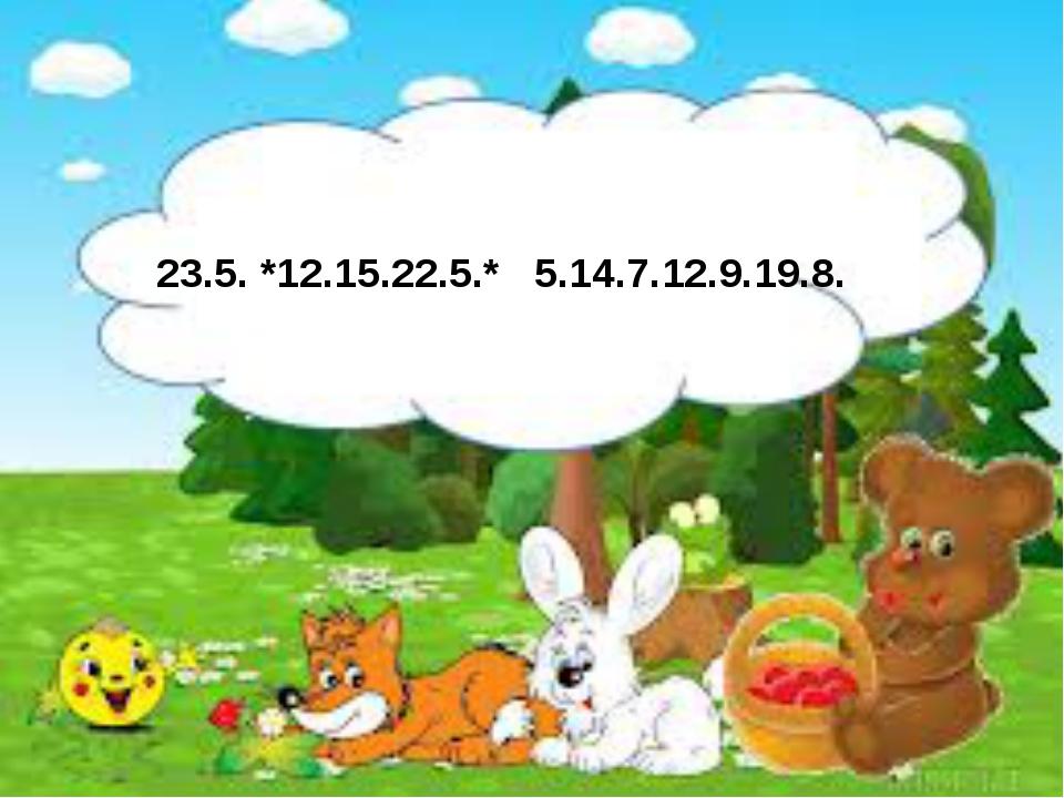 23.5. *12.15.22.5.* 5.14.7.12.9.19.8.