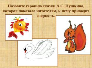 Назовите героиню сказки А.С. Пушкина, которая показала читателям, к чему прив