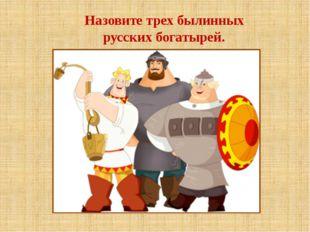 Назовите трех былинных русских богатырей.