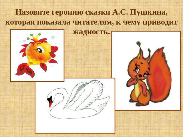 Назовите героиню сказки А.С. Пушкина, которая показала читателям, к чему прив...