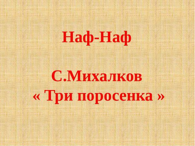 Наф-Наф С.Михалков « Три поросенка »
