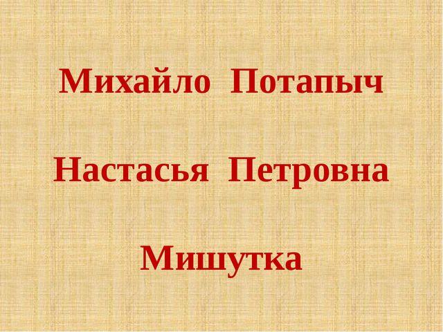 Михайло Потапыч Настасья Петровна Мишутка