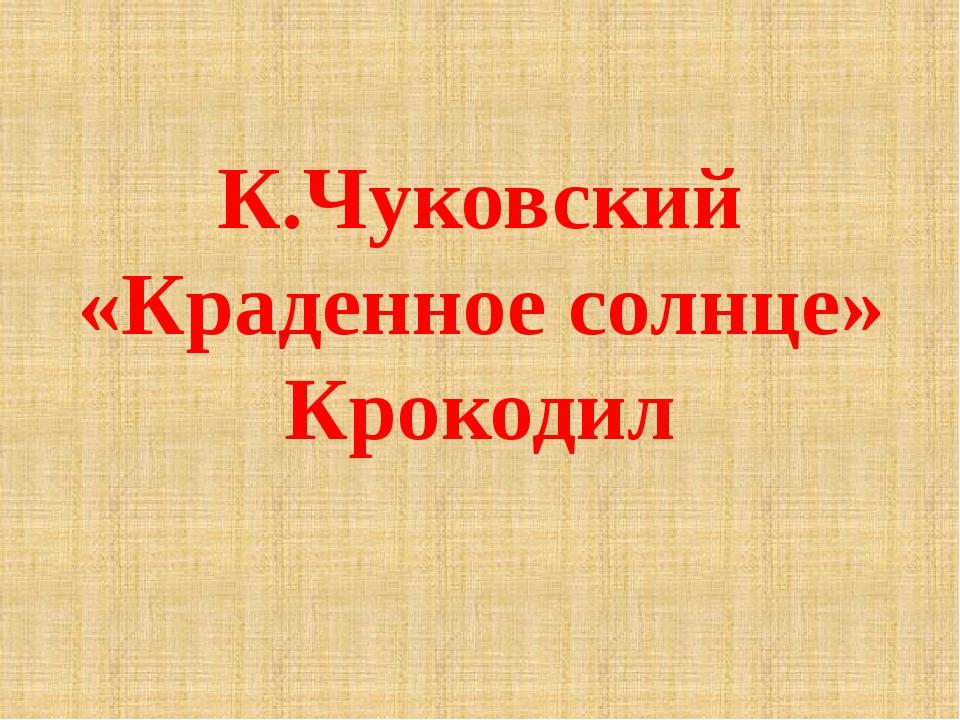 К.Чуковский «Краденное солнце» Крокодил