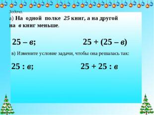 Задача. а) На одной полке 25 книг, а на другой на в книг меньше. 25 – в; 25 +