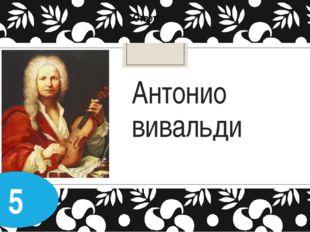 Антонио вивальди Ответ: 5