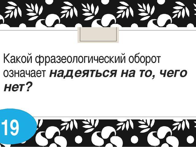 Какой фразеологический оборот означает надеяться на то, чего нет? 19
