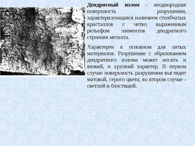 Дендритный излом - неоднородная поверхность разрушения, характеризующаяся нал...