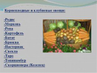 Корнеплодные и клубневые овощи: -Редис -Морковь -Репа -Картофель -Батат -Брюк