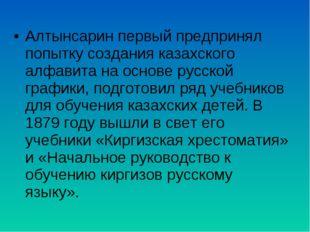 Алтынсарин первый предпринял попытку создания казахского алфавита на основе р