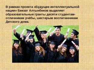 В рамках проекта «Будущее интеллектуальной нации» Бекзат Алтынбеков выделяет