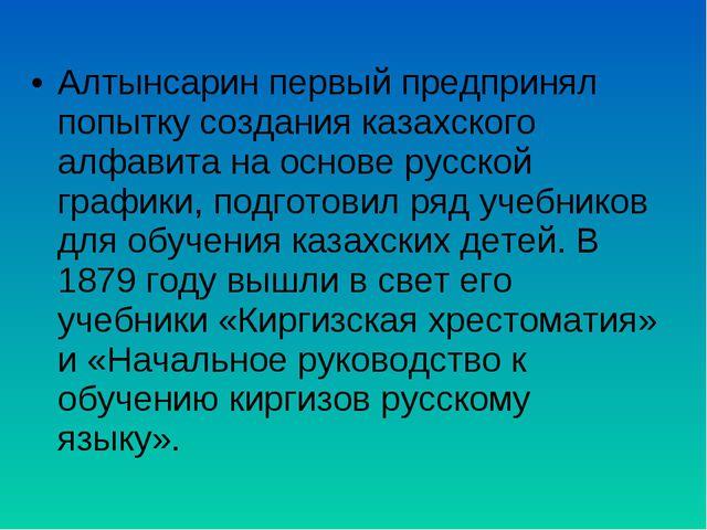 Алтынсарин первый предпринял попытку создания казахского алфавита на основе р...