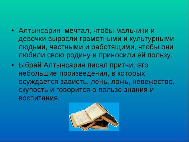 Алтынсарин мечтал, чтобы мальчики и девочки выросли грамотными и культурными...