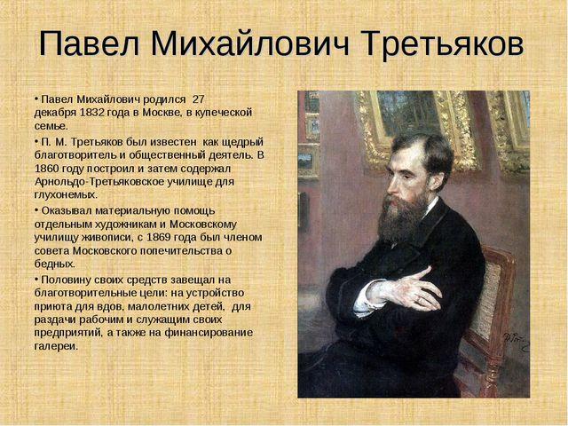 Павел Михайлович Третьяков Павел Михайлович родился 27 декабря1832 года в Мо...
