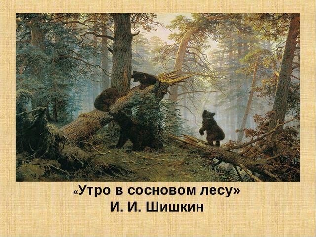 «Утро в сосновом лесу» И. И. Шишкин