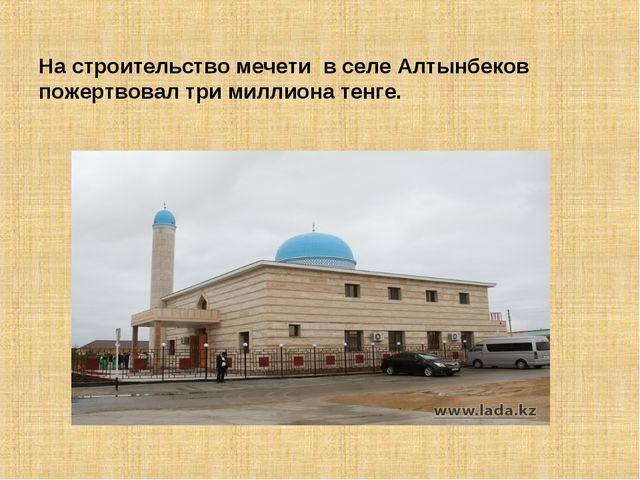 На строительство мечети в селе Алтынбеков пожертвовал три миллиона тенге.