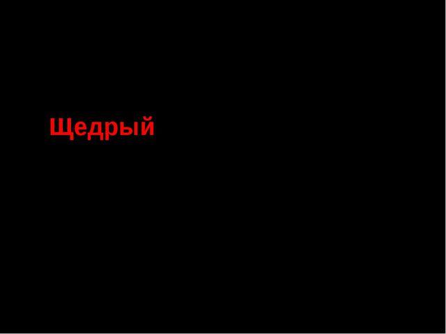 Значение слова в толковом словаре С.И. Ожегова Щедрый Охотно тратящийся на др...