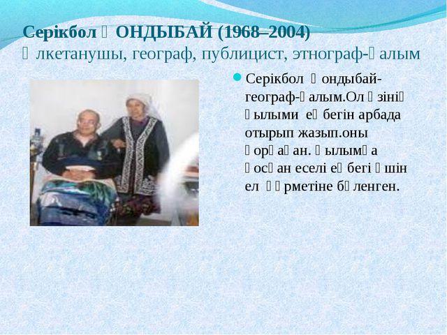 Серікбол ҚОНДЫБАЙ (1968–2004) Өлкетанушы, географ, публицист, этнограф-ғалым...