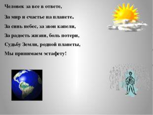 Человек за все в ответе, За мир и счастье на планете. За синь небес, за звон