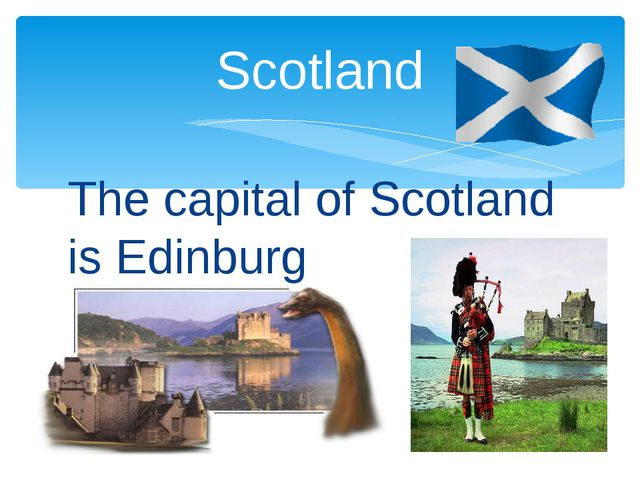 Scotland The capital of Scotland is Edinburg