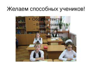 Желаем способных учеников!