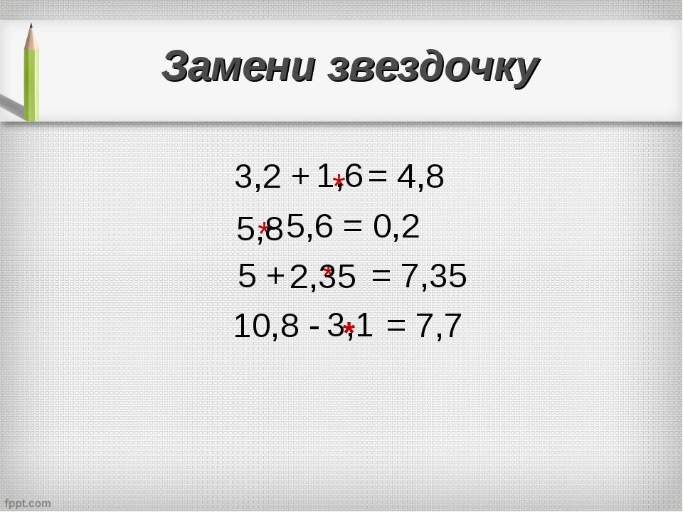 Замени звездочку 3,2 + = 4,8 - 5,6 = 0,2 5 + = 7,35 10,8 - = 7,7 * * * 1,6 5,...