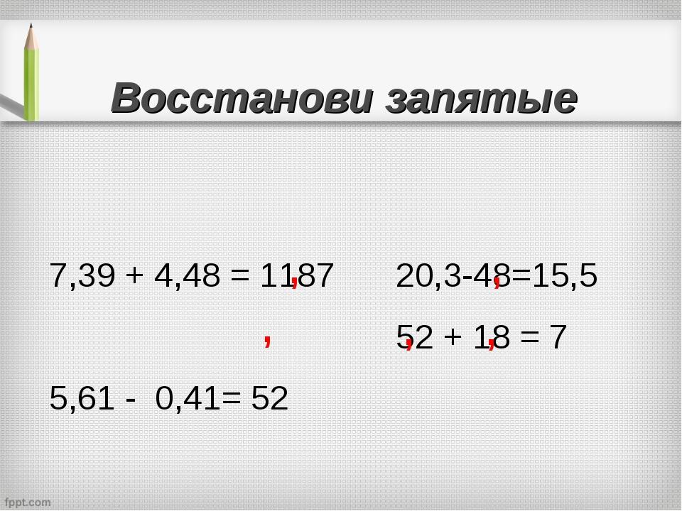 Восстанови запятые  7,39 + 4,48 = 1187 5,61 - 0,41= 52  20,3-48=15,5 52 +...