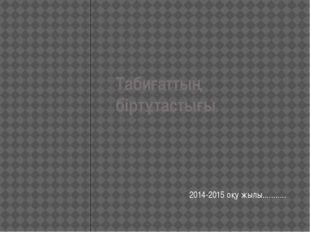 Табиғаттың біртұтастығы 2014-2015 оқу жылы...........