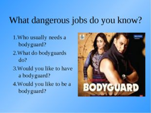 What dangerous jobs do you know? 1.Who usually needs a bodyguard? 2.What do b