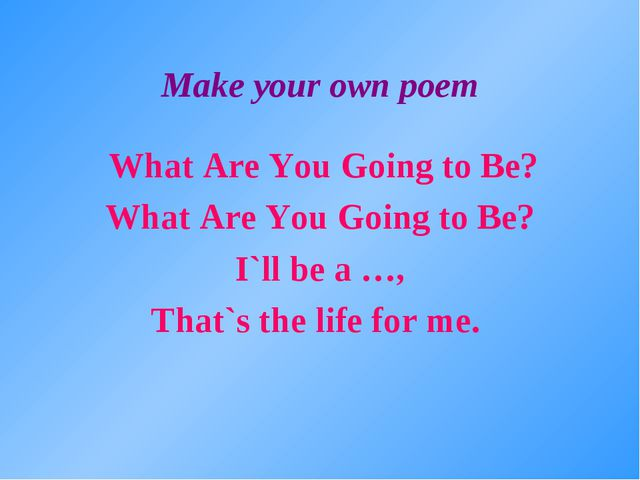 Make your own poem What Are You Going to Be? What Are You Going to Be? I`ll b...
