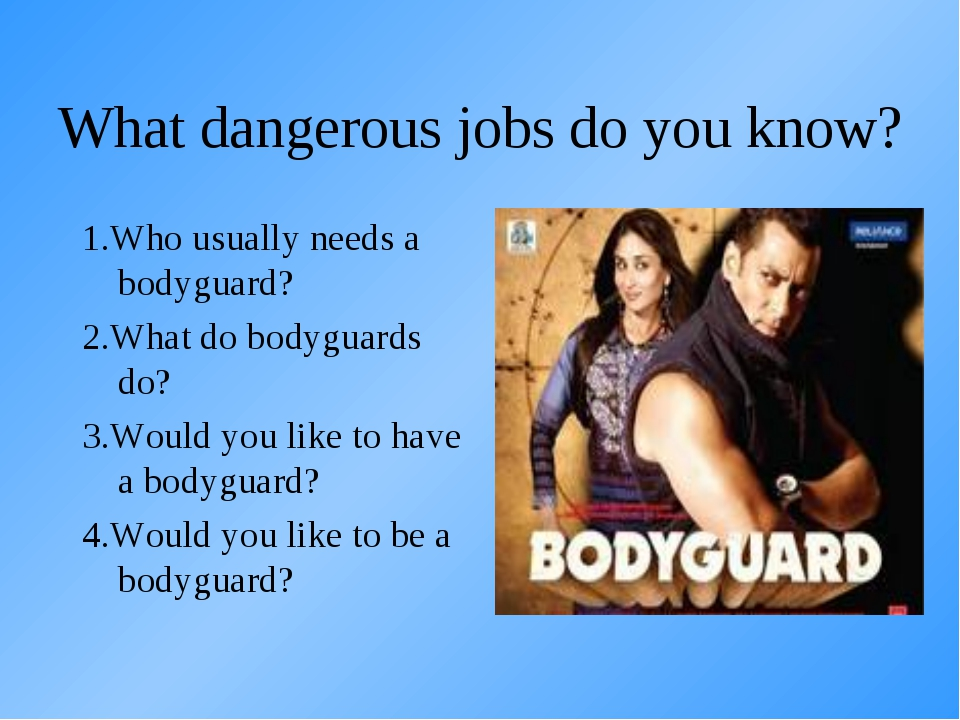 What dangerous jobs do you know? 1.Who usually needs a bodyguard? 2.What do b...