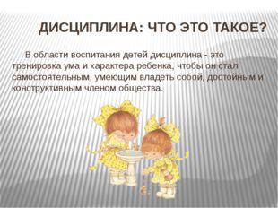 ДИСЦИПЛИНА: ЧТО ЭТО ТАКОЕ? В области воспитания детей дисциплина - это трени