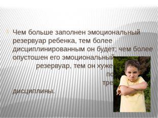 Чем больше заполнен эмоциональный резервуар ребенка, тем более дисциплиниров